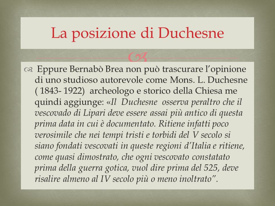 Eppure Bernabò Brea non può trascurare lopinione di uno studioso autorevole come Mons. L. Duchesne ( 1843- 1922) archeologo e storico della Chiesa me