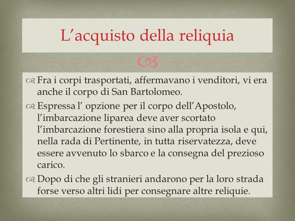 Fra i corpi trasportati, affermavano i venditori, vi era anche il corpo di San Bartolomeo. Espressa l opzione per il corpo dellApostolo, limbarcazione