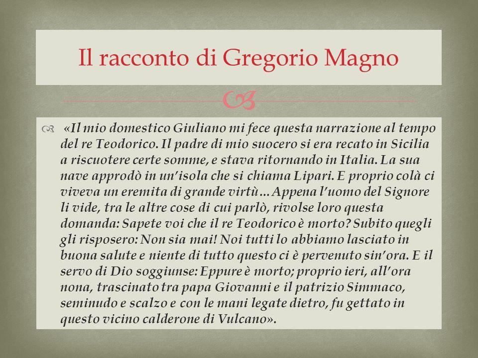 «Il mio domestico Giuliano mi fece questa narrazione al tempo del re Teodorico. Il padre di mio suocero si era recato in Sicilia a riscuotere certe so