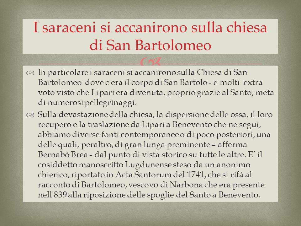 In particolare i saraceni si accanirono sulla Chiesa di San Bartolomeo dove c'era il corpo di San Bartolo - e molti extra voto visto che Lipari era di