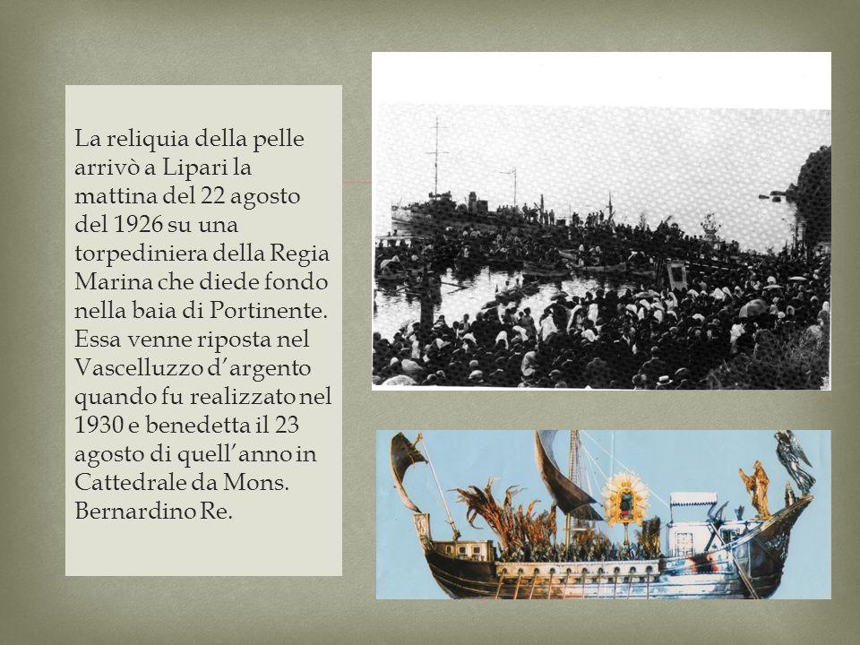 La reliquia della pelle arrivò a Lipari la mattina del 22 agosto del 1926 su una torpediniera della Regia Marina che diede fondo nella baia di Portine