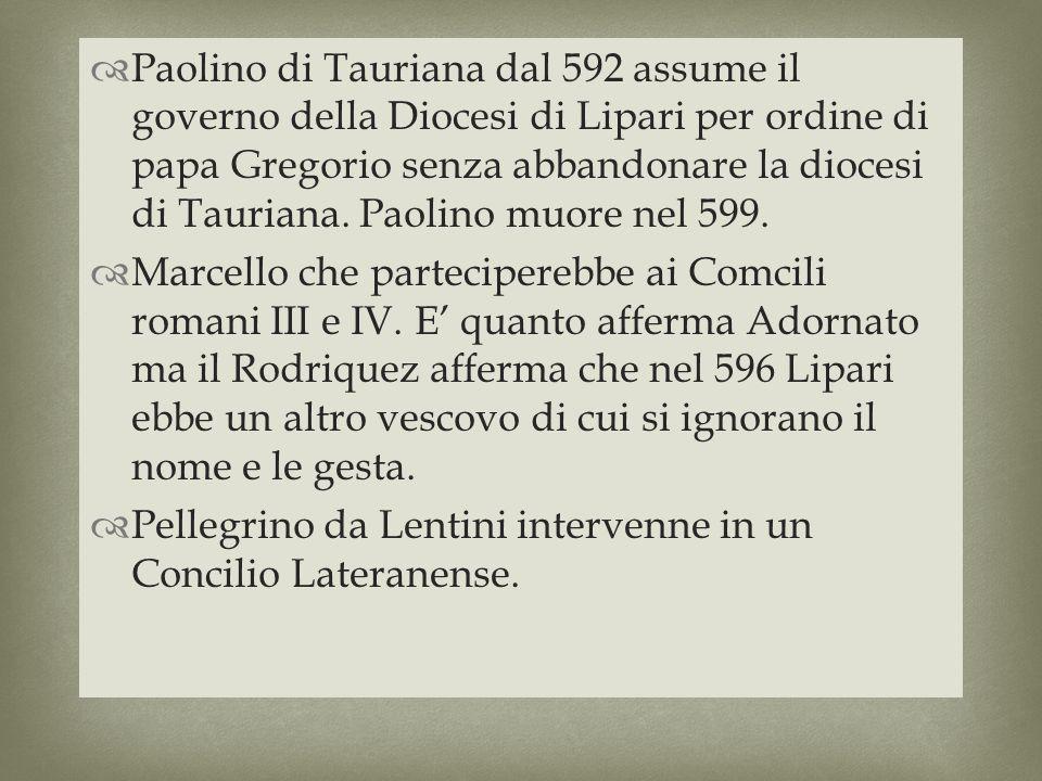 Paolino di Tauriana dal 592 assume il governo della Diocesi di Lipari per ordine di papa Gregorio senza abbandonare la diocesi di Tauriana. Paolino mu