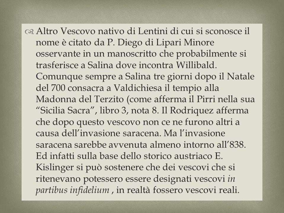 Altro Vescovo nativo di Lentini di cui si sconosce il nome è citato da P. Diego di Lipari Minore osservante in un manoscritto che probabilmente si tra