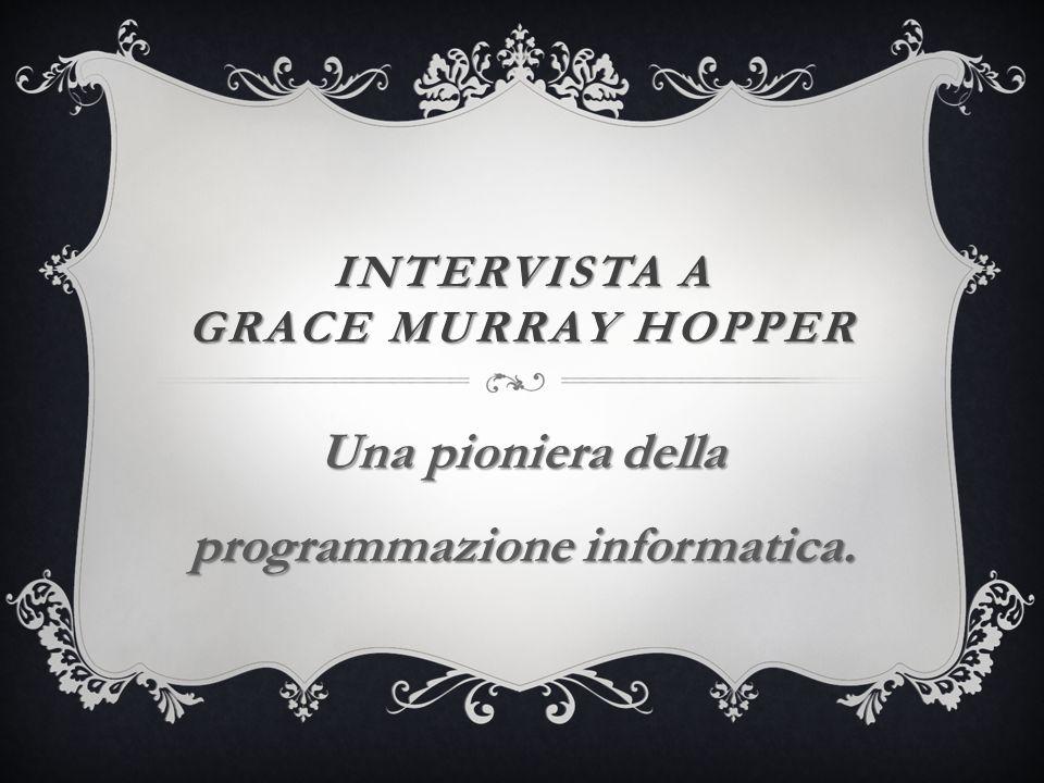 INTERVISTA A GRACE MURRAY HOPPER Una pioniera della programmazione informatica.