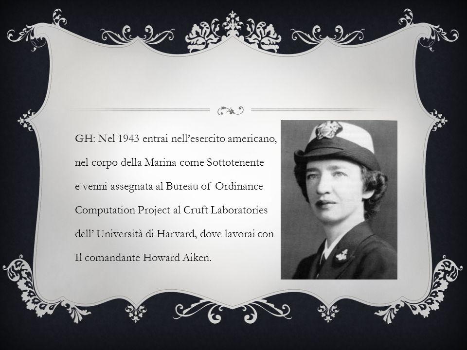 GH: Nel 1943 entrai nellesercito americano, nel corpo della Marina come Sottotenente e venni assegnata al Bureau of Ordinance Computation Project al Cruft Laboratories dell Università di Harvard, dove lavorai con Il comandante Howard Aiken.