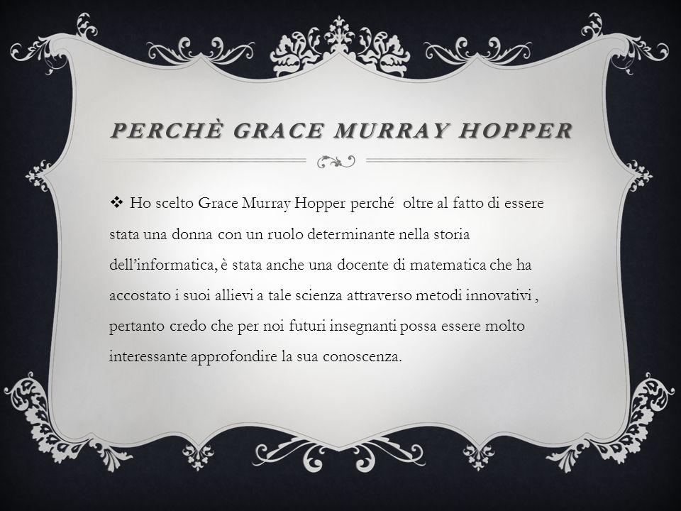 PERCHÈ GRACE MURRAY HOPPER Ho scelto Grace Murray Hopper perché oltre al fatto di essere stata una donna con un ruolo determinante nella storia dellinformatica, è stata anche una docente di matematica che ha accostato i suoi allievi a tale scienza attraverso metodi innovativi, pertanto credo che per noi futuri insegnanti possa essere molto interessante approfondire la sua conoscenza.