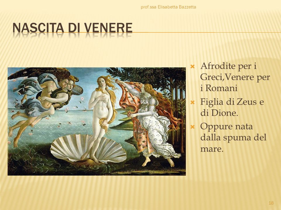 Afrodite per i Greci,Venere per i Romani Figlia di Zeus e di Dione. Oppure nata dalla spuma del mare. prof.ssa Elisabetta Bazzetta 18