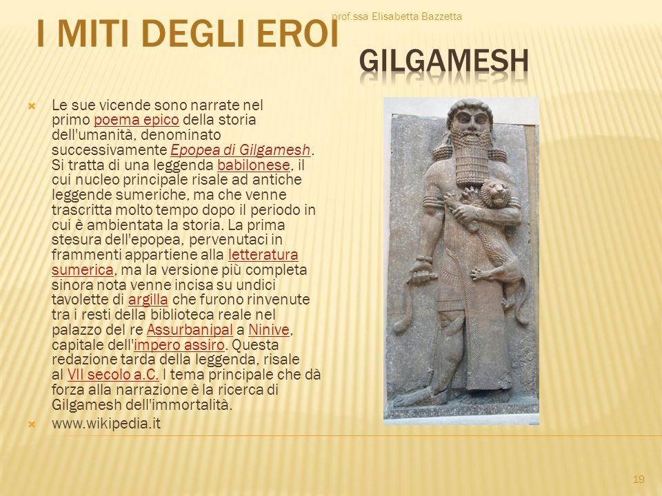 I MITI DEGLI EROI Le sue vicende sono narrate nel primo poema epico della storia dell'umanità, denominato successivamente Epopea di Gilgamesh. Si trat
