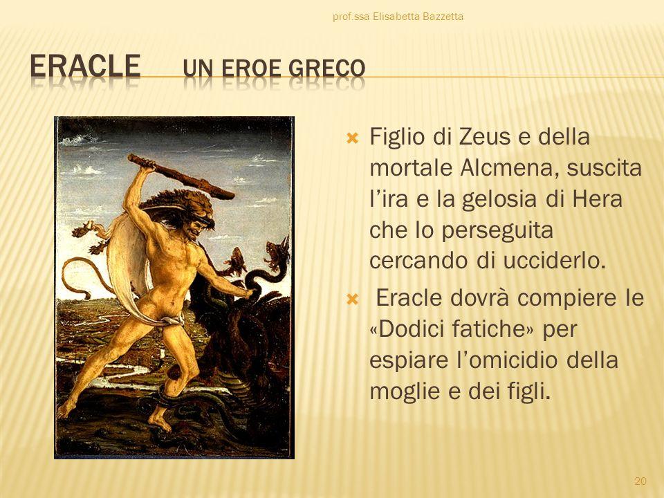 Figlio di Zeus e della mortale Alcmena, suscita lira e la gelosia di Hera che lo perseguita cercando di ucciderlo. Eracle dovrà compiere le «Dodici fa