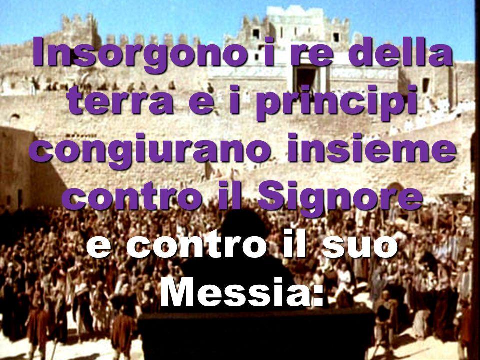 Insorgono i re della terra e i principi congiurano insieme contro il Signore e contro il suo Messia: