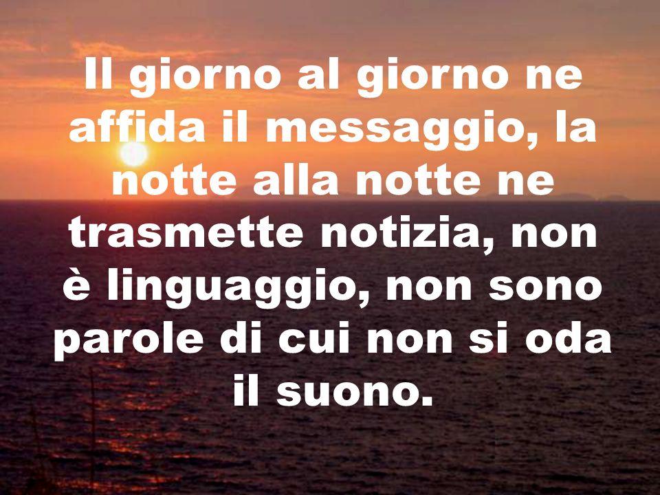 Il giorno al giorno ne affida il messaggio, la notte alla notte ne trasmette notizia, non è linguaggio, non sono parole di cui non si oda il suono.
