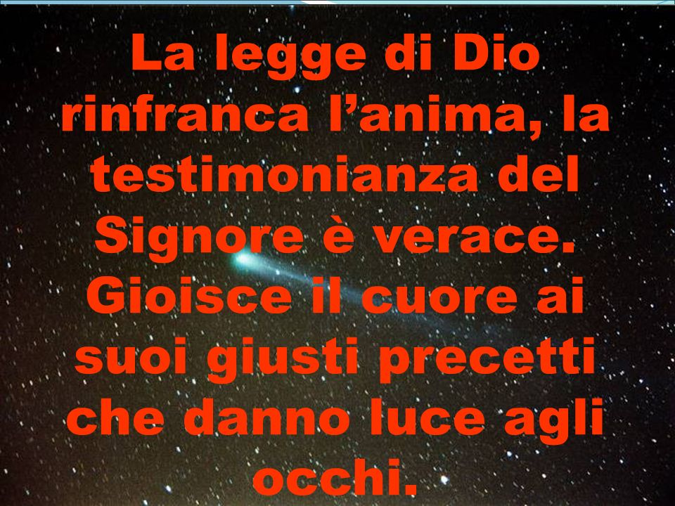 La legge di Dio rinfranca lanima, la testimonianza del Signore è verace. Gioisce il cuore ai suoi giusti precetti che danno luce agli occhi.