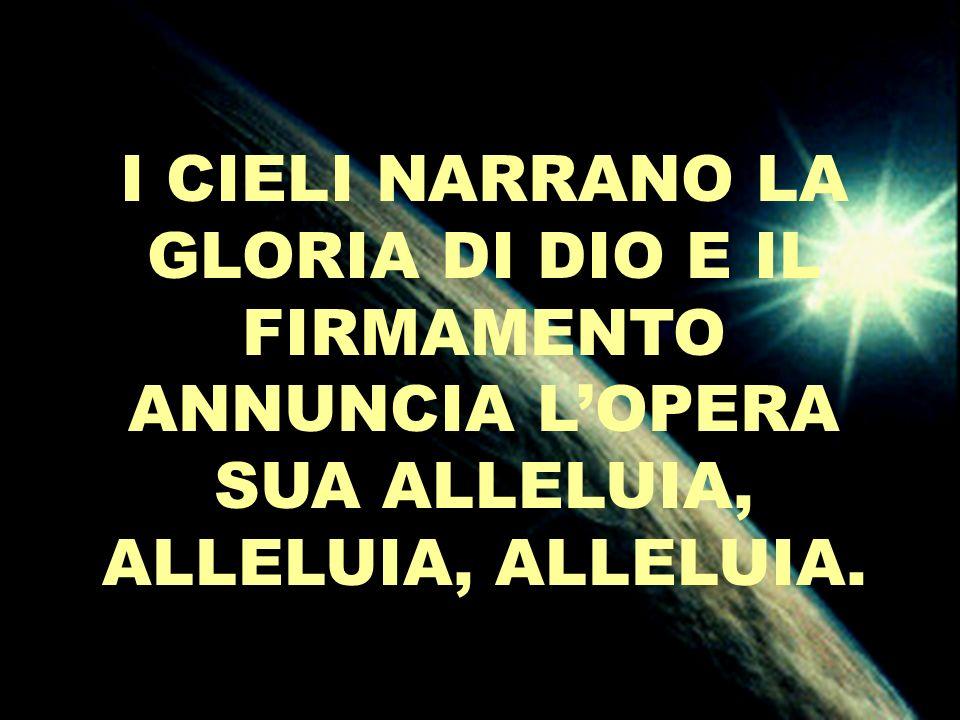 I CIELI NARRANO LA GLORIA DI DIO E IL FIRMAMENTO ANNUNCIA LOPERA SUA ALLELUIA, ALLELUIA, ALLELUIA.