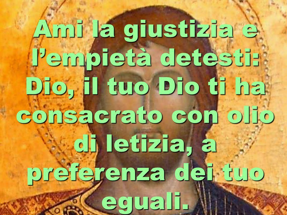Ami la giustizia e lempietà detesti: Dio, il tuo Dio ti ha consacrato con olio di letizia, a preferenza dei tuo eguali.