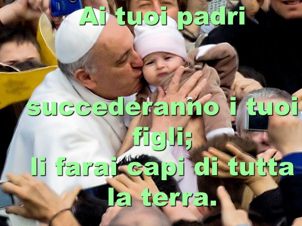 Ai tuoi padri succederanno i tuoi figli; li farai capi di tutta la terra.