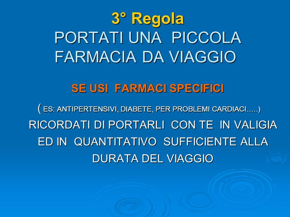 3° Regola PORTATI UNA PICCOLA FARMACIA DA VIAGGIO 3° Regola PORTATI UNA PICCOLA FARMACIA DA VIAGGIO SE USI FARMACI SPECIFICI ( ES: ANTIPERTENSIVI, DIABETE, PER PROBLEMI CARDIACI…..) RICORDATI DI PORTARLI CON TE IN VALIGIA ED IN QUANTITATIVO SUFFICIENTE ALLA DURATA DEL VIAGGIO ( ES: ANTIPERTENSIVI, DIABETE, PER PROBLEMI CARDIACI…..) RICORDATI DI PORTARLI CON TE IN VALIGIA ED IN QUANTITATIVO SUFFICIENTE ALLA DURATA DEL VIAGGIO