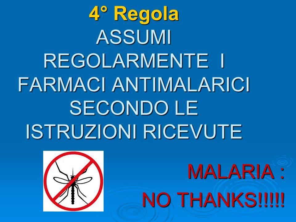 4° Regola ASSUMI REGOLARMENTE I FARMACI ANTIMALARICI SECONDO LE ISTRUZIONI RICEVUTE MALARIA : NO THANKS!!!!!