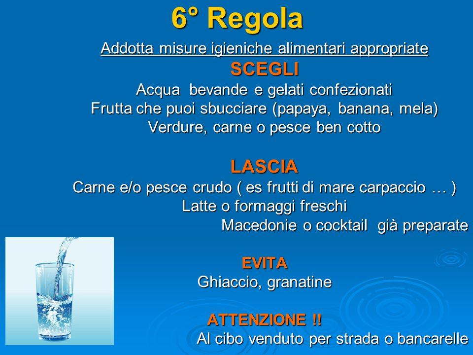 6° Regola Addotta misure igieniche alimentari appropriate SCEGLI Acqua bevande e gelati confezionati Frutta che puoi sbucciare (papaya, banana, mela) Verdure, carne o pesce ben cotto LASCIA Carne e/o pesce crudo ( es frutti di mare carpaccio … ) Latte o formaggi freschi Macedonie o cocktail già preparate EVITA Ghiaccio, granatine ATTENZIONE !.