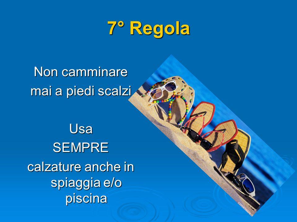 7° Regola Non camminare mai a piedi scalzi UsaSEMPRE calzature anche in spiaggia e/o piscina