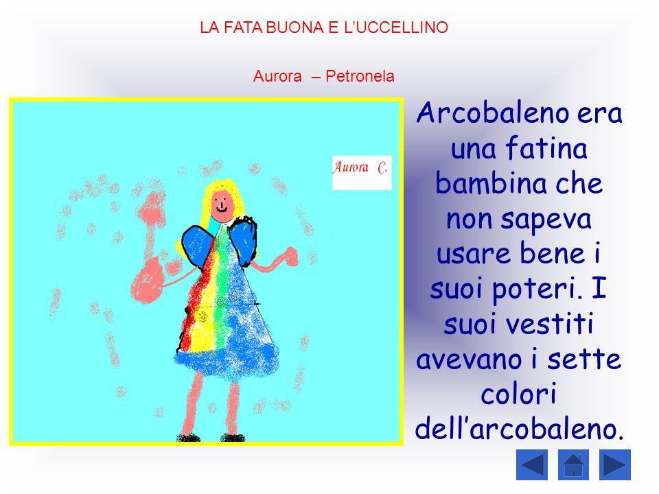 LA FATA BUONA E LUCCELLINO Aurora – Petronela Arcobaleno era una fatina bambina che non sapeva usare bene i suoi poteri. I suoi vestiti avevano i sett