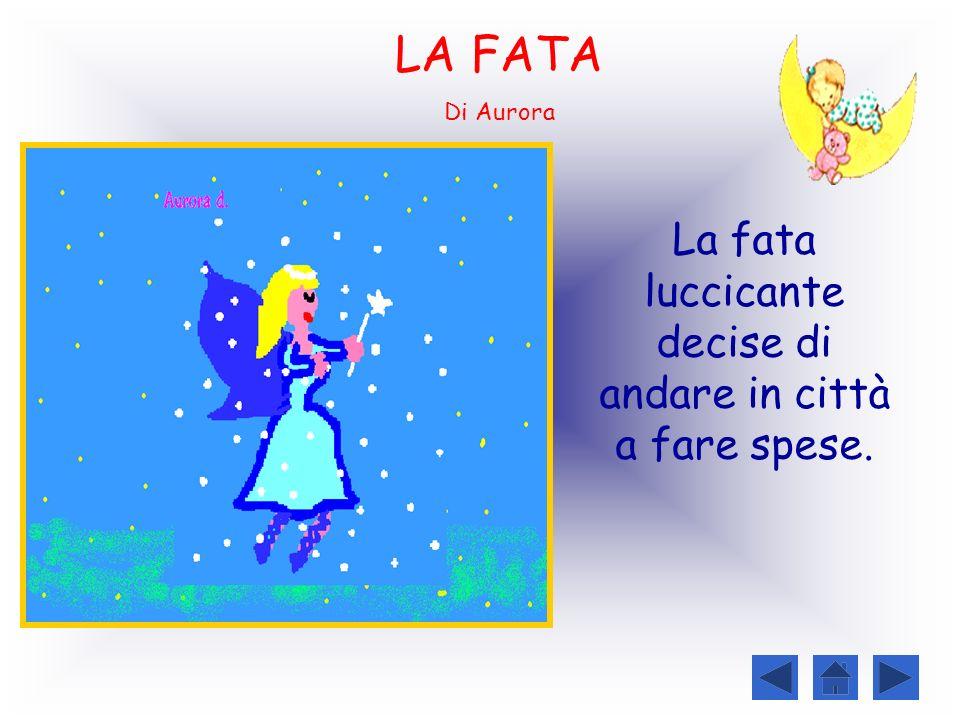 LA FATA Di Aurora La fata luccicante decise di andare in città a fare spese.