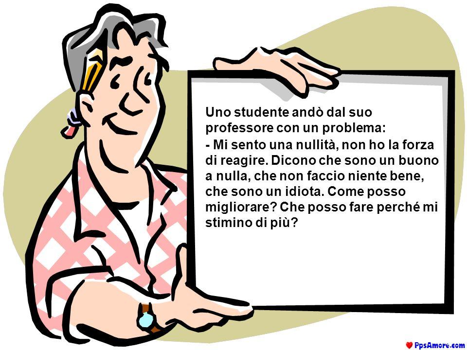Uno studente andò dal suo professore con un problema: - Mi sento una nullità, non ho la forza di reagire.