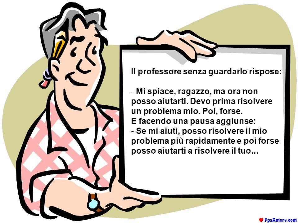Uno studente andò dal suo professore con un problema: - Mi sento una nullità, non ho la forza di reagire. Dicono che sono un buono a nulla, che non fa