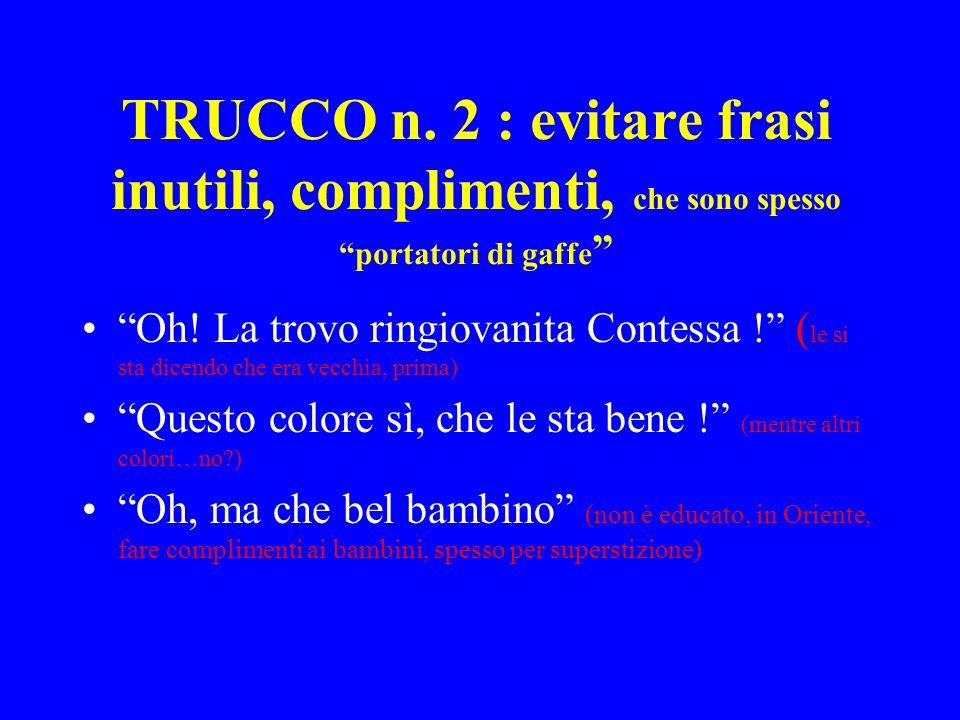 TRUCCO n.2 : evitare frasi inutili, complimenti, che sono spesso portatori di gaffe Oh.
