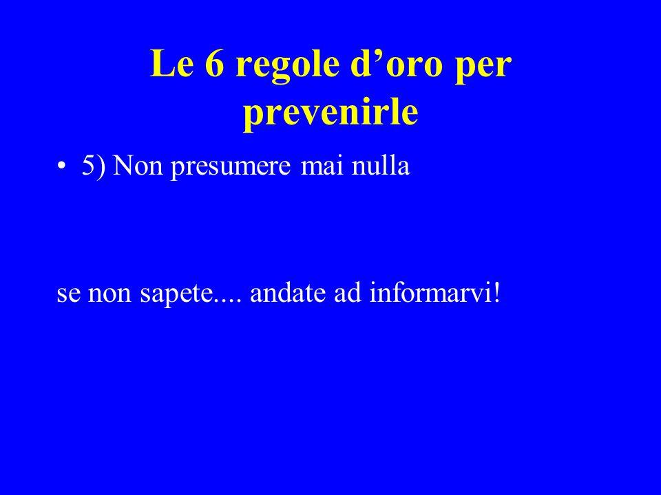 Le 6 regole doro per prevenirle 5) Non presumere mai nulla se non sapete.... andate ad informarvi!