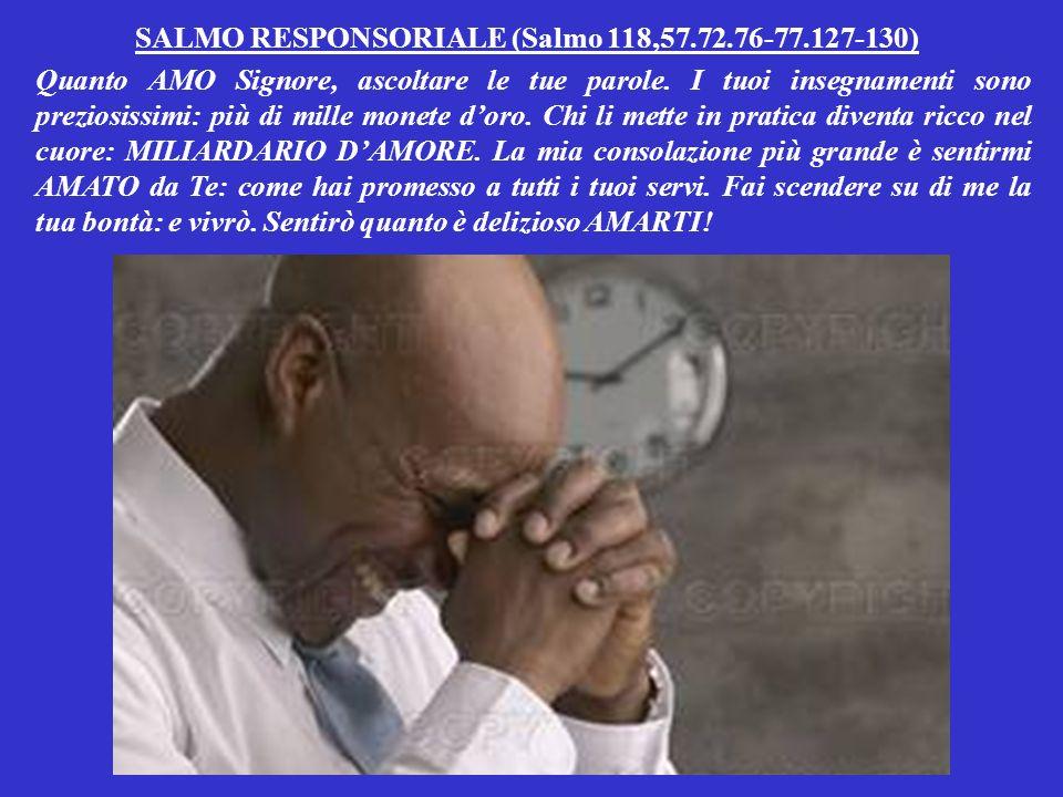 SALMO RESPONSORIALE (Salmo 118,57.72.76-77.127-130) Quanto AMO Signore, ascoltare le tue parole.