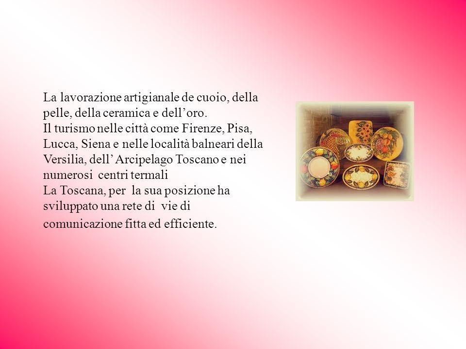 La lavorazione artigianale de cuoio, della pelle, della ceramica e delloro. Il turismo nelle città come Firenze, Pisa, Lucca, Siena e nelle località b