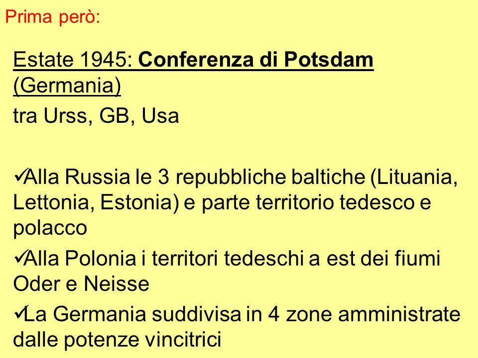 Estate 1945: Conferenza di Potsdam (Germania) tra Urss, GB, Usa Alla Russia le 3 repubbliche baltiche (Lituania, Lettonia, Estonia) e parte territorio tedesco e polacco Alla Polonia i territori tedeschi a est dei fiumi Oder e Neisse La Germania suddivisa in 4 zone amministrate dalle potenze vincitrici Prima però: