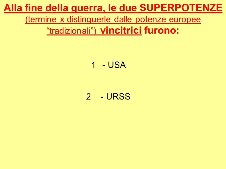 Alla fine della guerra, le due SUPERPOTENZE (termine x distinguerle dalle potenze europee tradizionali) vincitrici furono: 1- USA 2 - URSS