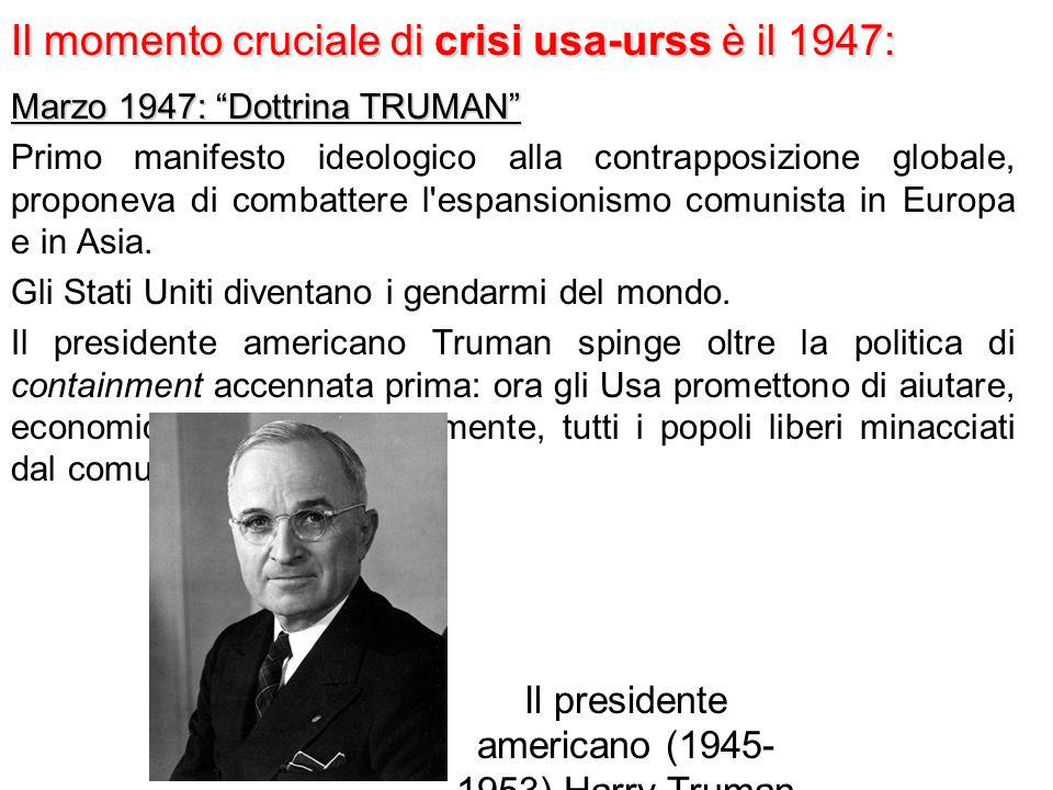 Il momento cruciale di crisi usa-urss è il 1947: Marzo 1947: Dottrina TRUMAN Primo manifesto ideologico alla contrapposizione globale, proponeva di combattere l espansionismo comunista in Europa e in Asia.