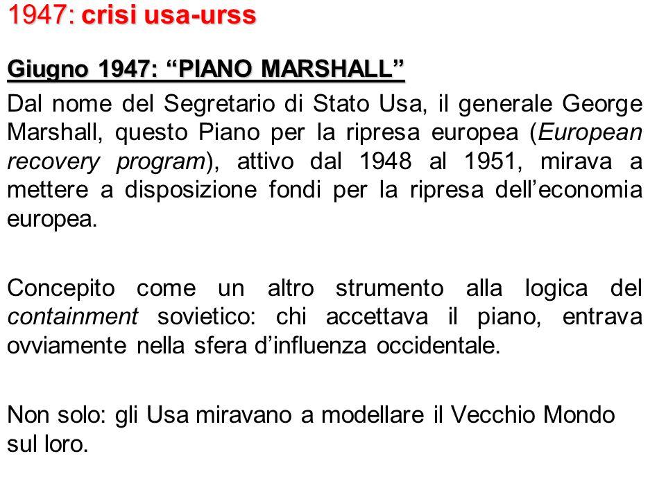 1947: crisi usa-urss Giugno 1947: PIANO MARSHALL Dal nome del Segretario di Stato Usa, il generale George Marshall, questo Piano per la ripresa europea (European recovery program), attivo dal 1948 al 1951, mirava a mettere a disposizione fondi per la ripresa delleconomia europea.