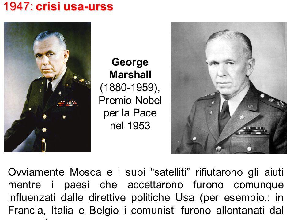 1947: crisi usa-urss George Marshall (1880-1959), Premio Nobel per la Pace nel 1953 Ovviamente Mosca e i suoi satelliti rifiutarono gli aiuti mentre i paesi che accettarono furono comunque influenzati dalle direttive politiche Usa (per esempio.: in Francia, Italia e Belgio i comunisti furono allontanati dal governo).