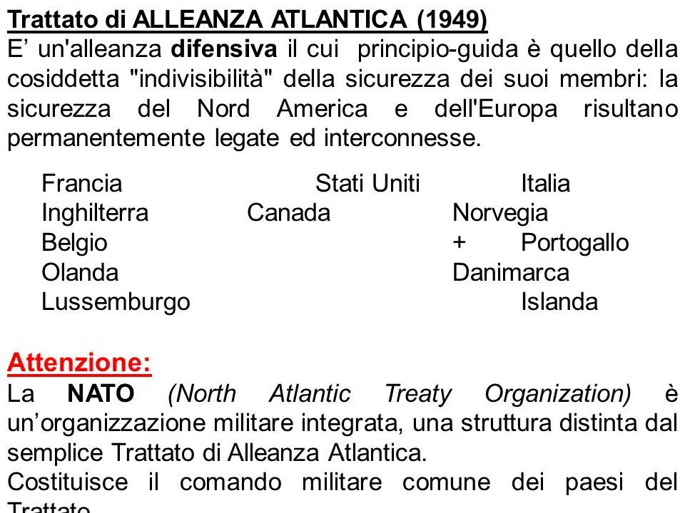 Trattato di ALLEANZA ATLANTICA (1949) E un alleanza difensiva il cui principio-guida è quello della cosiddetta indivisibilità della sicurezza dei suoi membri: la sicurezza del Nord America e dell Europa risultano permanentemente legate ed interconnesse.