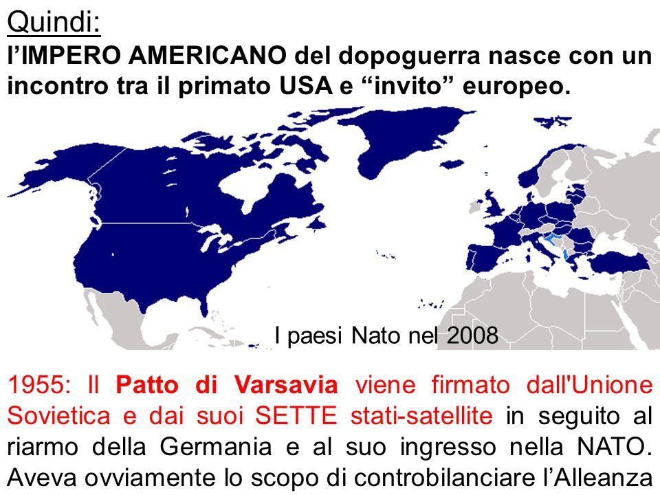 Quindi: lIMPERO AMERICANO del dopoguerra nasce con un incontro tra il primato USA e invito europeo. 1955: Il Patto di Varsavia viene firmato dall'Unio