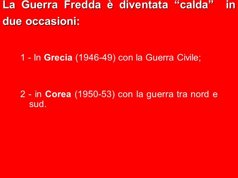 La Guerra Fredda è diventata calda in due occasioni La Guerra Fredda è diventata calda in due occasioni: 1 - In Grecia (1946-49) con la Guerra Civile;