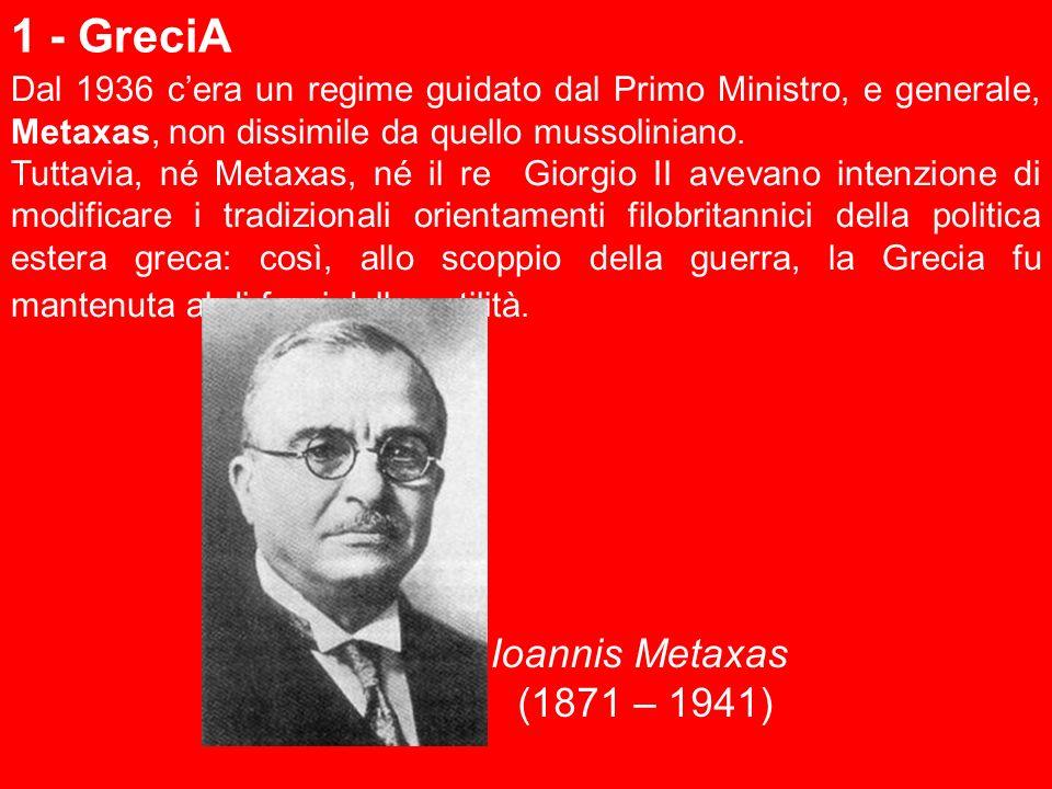 1 - GreciA Dal 1936 cera un regime guidato dal Primo Ministro, e generale, Metaxas, non dissimile da quello mussoliniano. Tuttavia, né Metaxas, né il