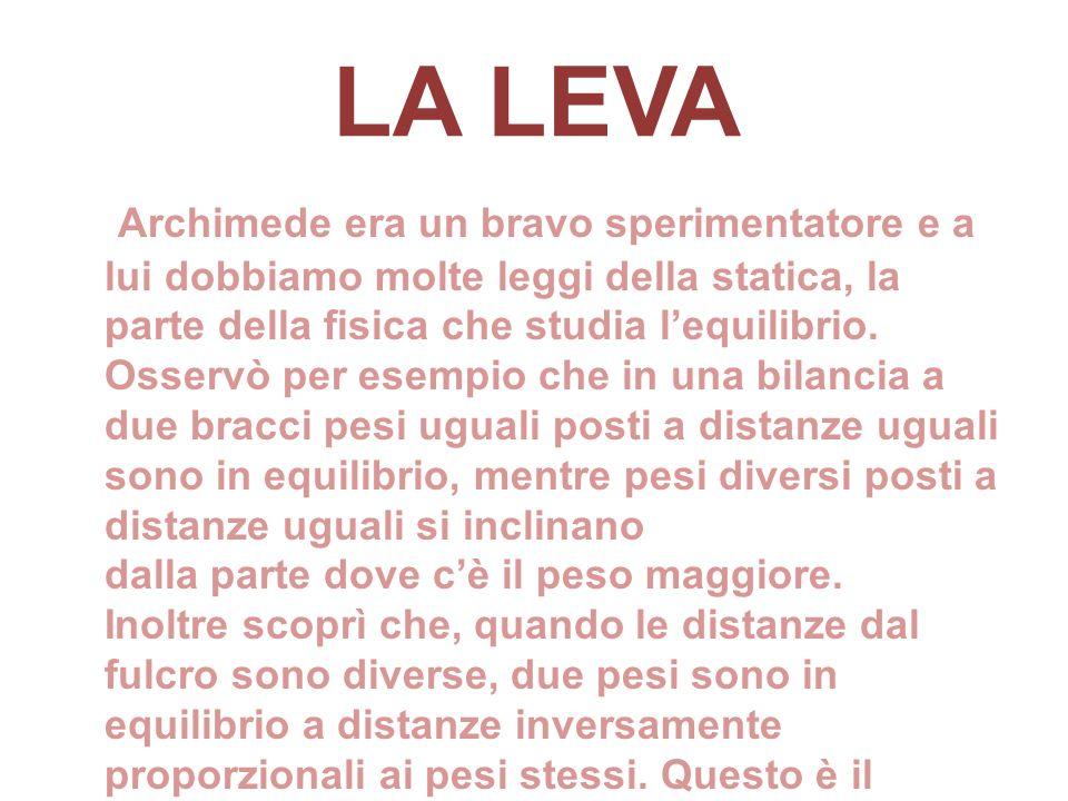 LA LEVA Archimede era un bravo sperimentatore e a lui dobbiamo molte leggi della statica, la parte della fisica che studia lequilibrio. Osservò per es