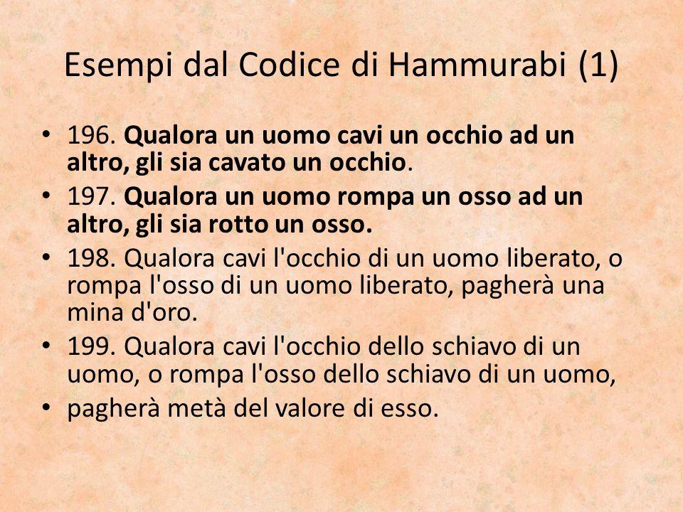 Esempi dal Codice di Hammurabi (1) 196. Qualora un uomo cavi un occhio ad un altro, gli sia cavato un occhio. 197. Qualora un uomo rompa un osso ad un