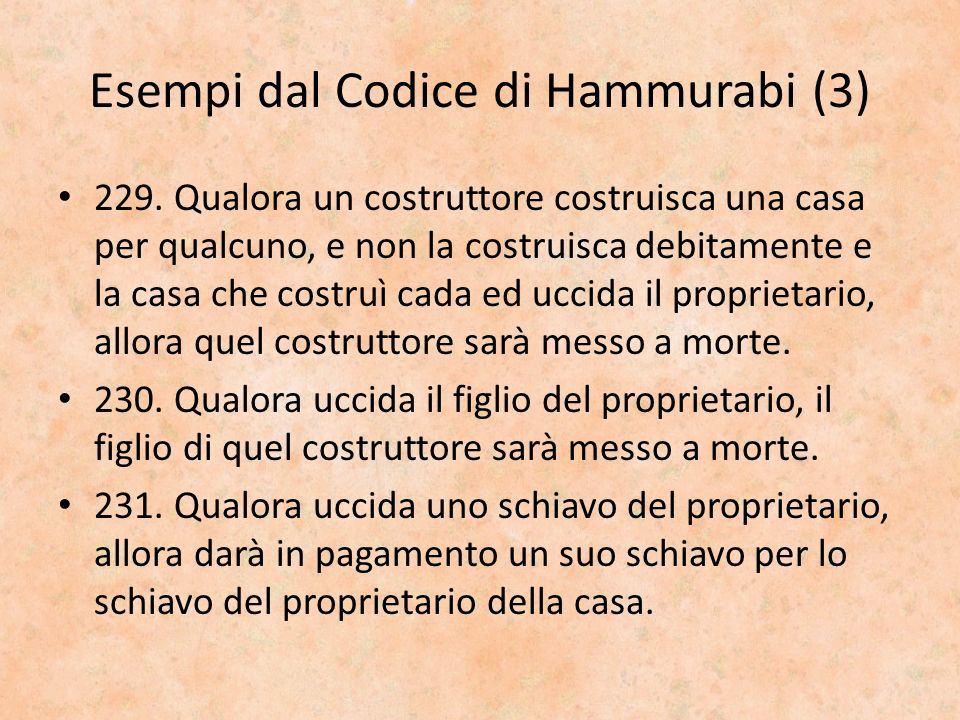 Esempi dal Codice di Hammurabi (3) 229. Qualora un costruttore costruisca una casa per qualcuno, e non la costruisca debitamente e la casa che costruì