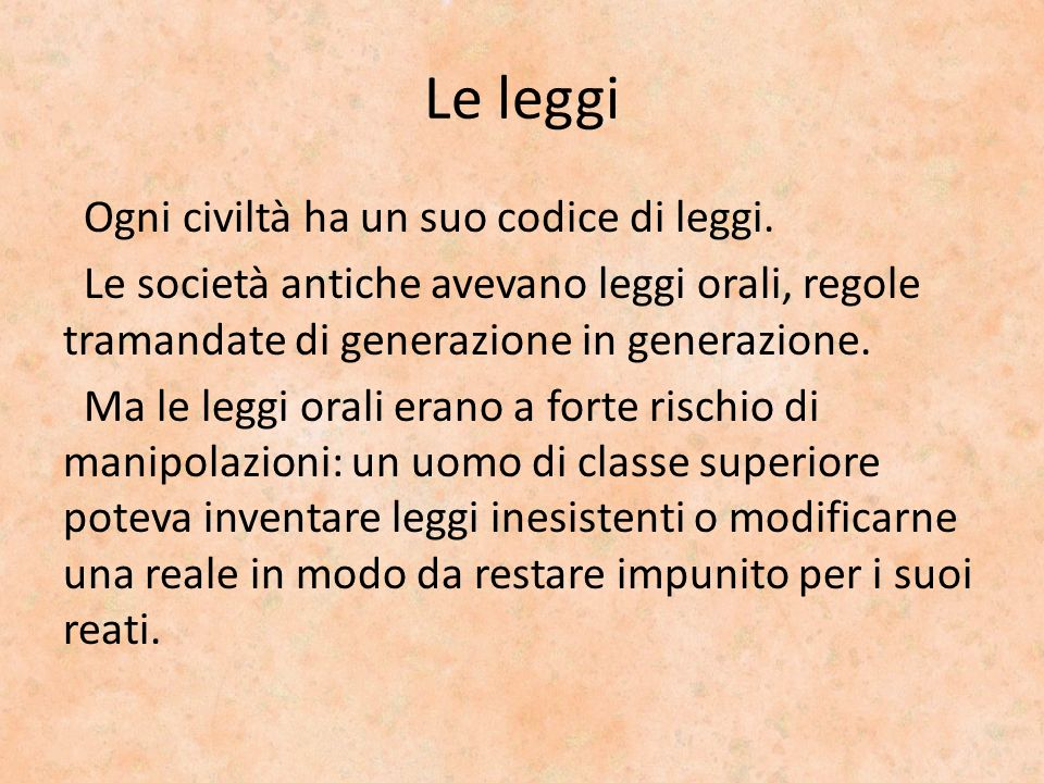 Le leggi Ogni civiltà ha un suo codice di leggi. Le società antiche avevano leggi orali, regole tramandate di generazione in generazione. Ma le leggi