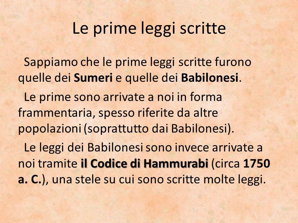 Le prime leggi scritte Sappiamo che le prime leggi scritte furono quelle dei Sumeri e quelle dei Babilonesi. Le prime sono arrivate a noi in forma fra
