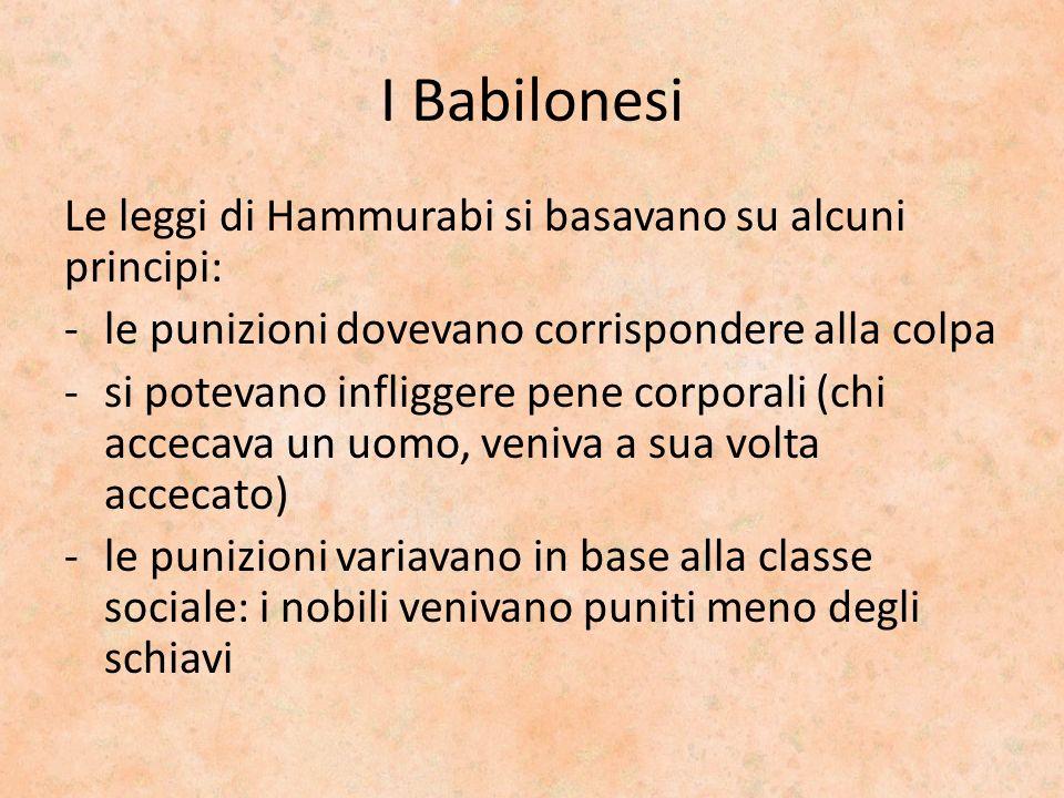 I Babilonesi Le leggi di Hammurabi si basavano su alcuni principi: -le punizioni dovevano corrispondere alla colpa -si potevano infliggere pene corpor