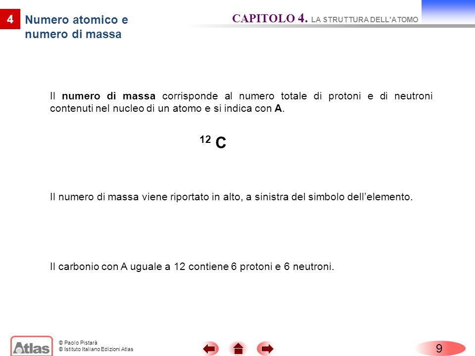 © Paolo Pistarà © Istituto Italiano Edizioni Atlas Il numero di massa corrisponde al numero totale di protoni e di neutroni contenuti nel nucleo di un atomo e si indica con A.
