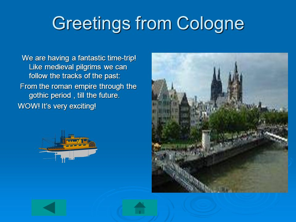 Greetings from Cologne We are having a fantastic time-trip! Like medieval pilgrims we can follow the tracks of the past: We are having a fantastic tim