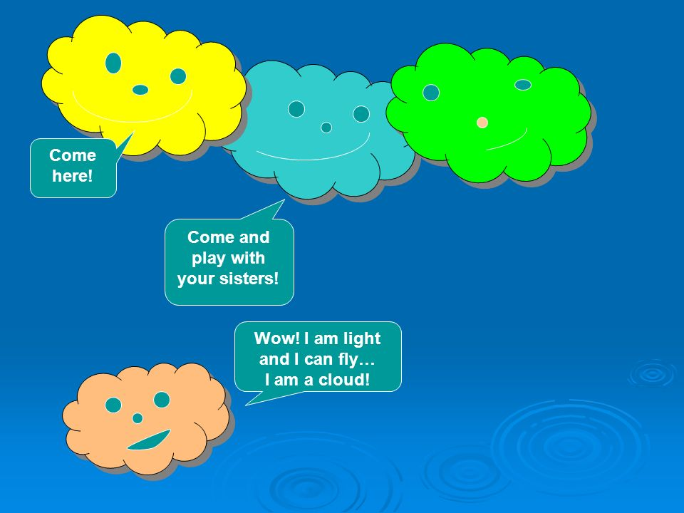 Come and play with your sisters! Come here! Wow! I am light and I can fly… I am a cloud!