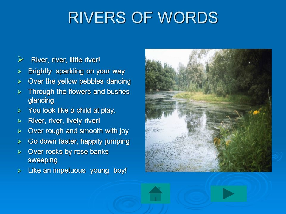 RIVERS OF WORDS River, river, little river! River, river, little river! Brightly sparkling on your way Brightly sparkling on your way Over the yellow